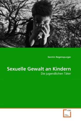 Sexuelle Gewalt an Kindern - Die jugendlichen TÃter - Regenspurger, Kerstin