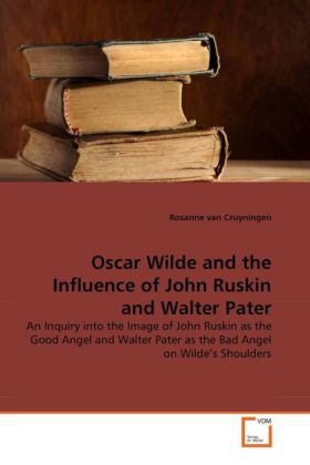 Oscar Wilde and the Influence of John Ruskin and Walter Pater - An Inquiry into the Image of John Ruskin as the Good Angel and Walter Pater as the Bad Angel on Wilde's Shoulders - Cruyningen, Rosanne van