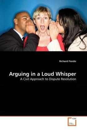 Arguing in a Loud Whisper - A Civil Approach to Dispute Resolution - Fiordo, Richard