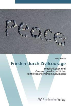Frieden durch Zivilcourage - Möglichkeiten und Grenzen gesellschaftlicher Konfliktbearbeitung in Kolumbien - Kasten, Tanja