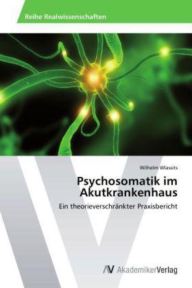 Psychosomatik im Akutkrankenhaus - Ein theorieverschränkter Praxisbericht - Wlassits, Wilhelm