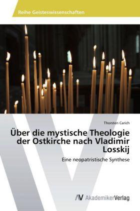 Ãber die mystische Theologie der Ostkirche nach Vladimir Losskij - Eine neopatristische Synthese - Carich, Thorsten
