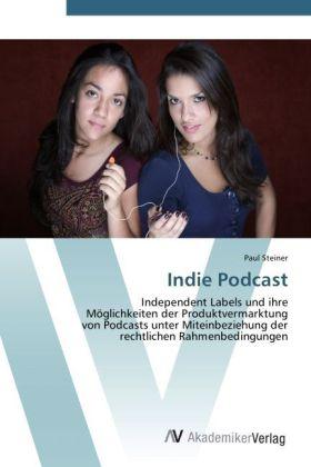 Indie Podcast - Independent Labels und ihre Möglichkeiten der Produktvermarktung von Podcasts unter Miteinbeziehung der rechtlichen Rahmenbedingungen