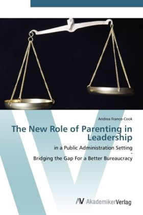The New Role of Parenting in Leadership - in a Public Administration Setting - Bridging the Gap For a Better Bureaucracy