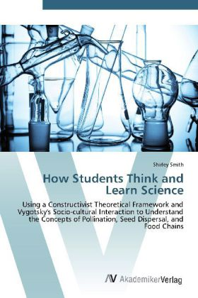 How Students Think and Learn Science - Using a Constructivist Theoretical Framework and Vygotsky's Socio-cultural Interaction to Understand the Concepts of Pollination, Seed Dispersal, and Food Chains