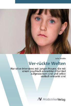 Ver-rückte Welten - Narrative Interviews mit jungen Frauen, die mit einem psychisch erkrankten Elternteil aufgewachsen sind und selbst seelisch erkrankt sind