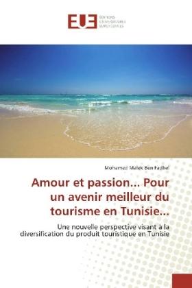 Amour et passion... Pour un avenir meilleur du tourisme en Tunisie... - Une nouvelle perspective visant à la diversification du produit touristique en Tunisie - Ben Fadhel, Mohamed Malek