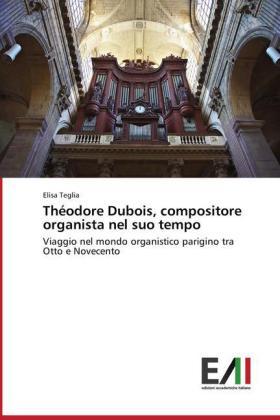 Théodore Dubois, compositore organista nel suo tempo - Viaggio nel mondo organistico parigino tra Otto e Novecento - Teglia, Elisa