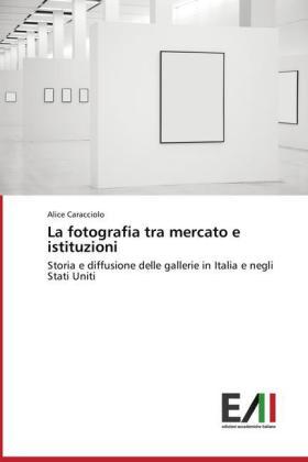 La fotografia tra mercato e istituzioni - Storia e diffusione delle gallerie in Italia e negli Stati Uniti - Caracciolo, Alice