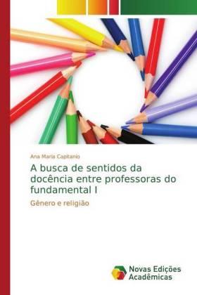 A busca de sentidos da docência entre professoras do fundamental I - Gênero e religião - Capitanio, Ana Maria