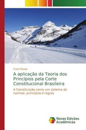 A aplicação da Teoria dos Princípios pela Corte Constitucional Brasileira - A Constituição como um sistema de normas: princípios e regras - Morais, Frank