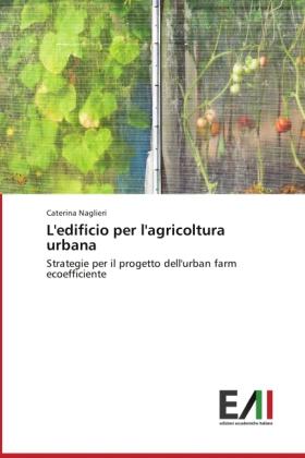 L'edificio per l'agricoltura urbana - Strategie per il progetto dell'urban farm ecoefficiente - Naglieri, Caterina