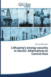 Lithuania's energy security in the EU. Alternatives in Central Asia - Neringa Miliauskaite