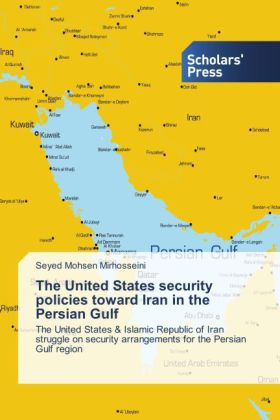 The United States security policies toward Iran in the Persian Gulf - The United States & Islamic Republic of Iran struggle on security arrangements for the Persian Gulf region - Mirhosseini, Seyed Mohsen