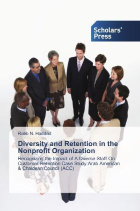 Diversity and Retention in the Nonprofit Organization - Recognizing the Impact of A Diverse Staff On Customer Retention Case Study:Arab American & Chaldean Council (ACC) - Haddad, Ratib N.