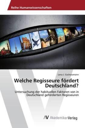 Welche Regisseure fÃrdert Deutschland? - Untersuchung der habituellen Faktoren von in Deutschland gefÃrderten Regisseuren - Gschossmann, Lena J.
