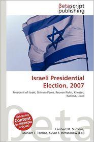 Israeli Presidential Election, 2007 - Lambert M. Surhone (Editor), Mariam T. Tennoe (Editor), Susan F. Henssonow (Editor)