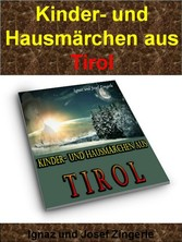 Kinder- und Hausmärchen aus Tirol - 53 Märchen zum Vorlesen auf über 200 Seiten: Es war einmal... - Ignaz und Josef Zingerle