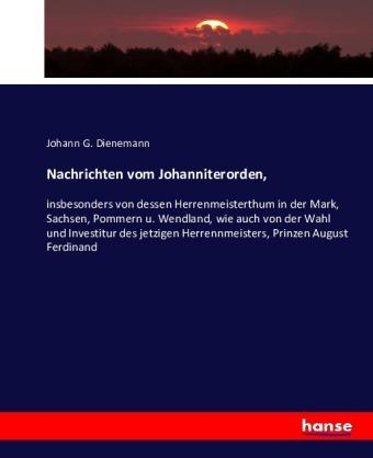 Nachrichten vom Johanniterorden, - insbesonders von dessen Herrenmeisterthum in der Mark, Sachsen, Pommern u. Wendland, wie auch von der Wahl und Investitur des jetzigen Herrennmeisters, Prinzen August Ferdinand - Dienemann, Johann G.