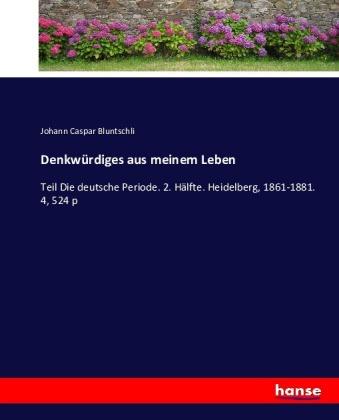 Denkwürdiges aus meinem Leben - Teil Die deutsche Periode. 2. Hälfte. Heidelberg, 1861-1881. 4, 524 p - Bluntschli, Johann Caspar
