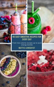 40 Easy Smoothie Recipes for Every Day: From low-calorie recipes up to pure energy bombs Mattis Lundqvist Author