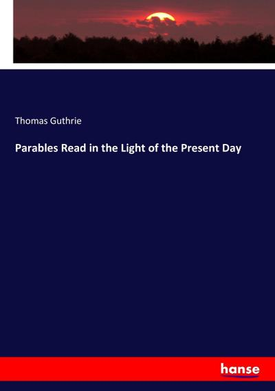 Parables Read in the Light of the Present Day - Thomas Guthrie