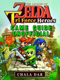 The Legend of Zelda Tri Force Heroes Game Guide Unofficial - Chala Dar
