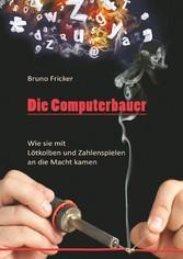 Die Computerbauer - Wie sie mit Lötkolben und Zahlenspielen an die Macht kamen - Bruno Fricker