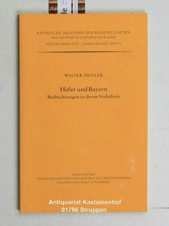 Hitler und Bayern,Beobachtungen zu ihrem Verhältnis. (=Bayerische Akademie der Wissenschaften, Sitzungsberichte, Jahrgang 2004, Heft 4) - Ziegler, Walter