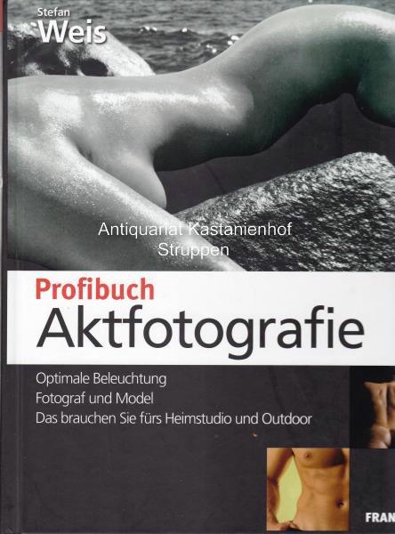 Profibuch Aktfotografie. Optimale Beleuchtung, Fotograf und Model.,Das brauchen Sie fürs Heimstudio und Outdoor. - Weis, Stefan