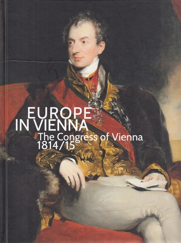 Europe in Vienna - The Congress of Vienna 1814/15. On the ocassion of exhibition Europe in Vienna. The Congress of Vienna 1814/15 from February 20 to June 21, 2015 at the Orangery and the Lower Belvedere, Wien. - Husslein-Arco, Agnes [Hrsg.] and Sabine [Hrsg.] Grabner