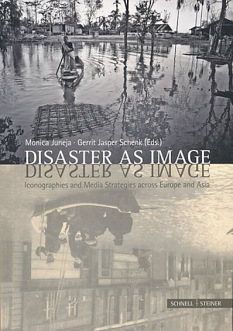 Disaster as image. Iconographies and media strategies across Europe and Asia. 1. ed. - Juneja, Monica and Gerrit Jasper Schenk