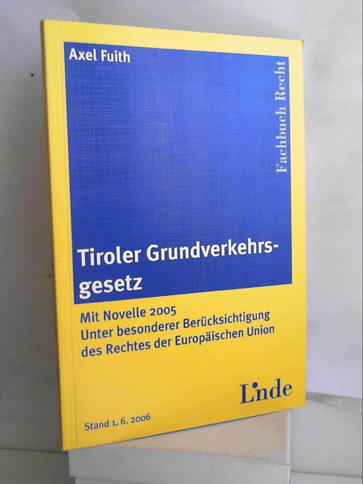 Tiroler Grundverkehrsgesetz: Mit Novelle 2005. Unter besonderer Berücksichtigung des Rechtes der Europäischen Union - Axel Fuith