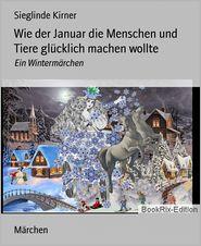 Wie der Januar die Menschen und Tiere glücklich machen wollte: Ein Wintermärchen - Sieglinde Kirner
