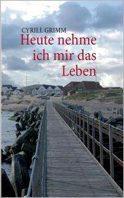 Heute Nehme Ich Mir Das Leben - Cyrill Grimm