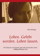 Leben. Gelebt werden. Leben lassen. - Ein Hauch von Jugend oder die Geschichte einer unbegreiflichen Zeit - Nico Klinger