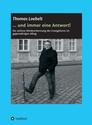 . und immer eine Antwort!: Die zeitlose Wiedererkennung des Evangeliums im gegenwärtigen Alltag - Thomas Loebelt