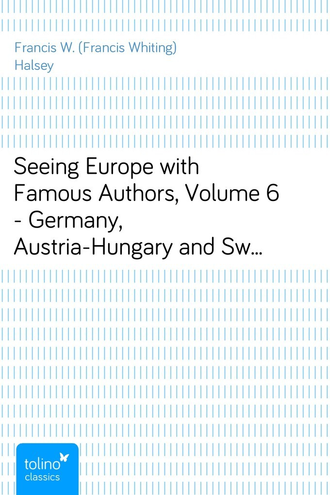 Seeing Europe with Famous Authors, Volume 6 - Germany, Austria-Hungary and Switzerland, part 2 als eBook von Francis W. (Francis Whiting) Halsey - pubbles GmbH
