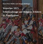 Hans-Peter Müller;Jürgen Wittlinger: Waterloo 1815: Schicksalstage auf Belgiens Feldern in Zinnfiguren
