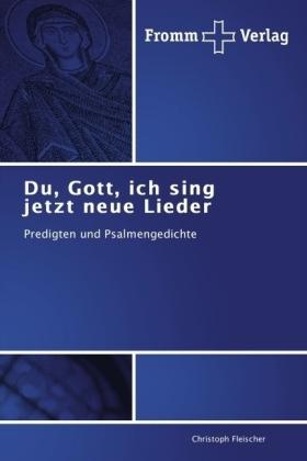 Du, Gott, ich sing jetzt neue Lieder - Predigten und Psalmengedichte - Fleischer, Christoph