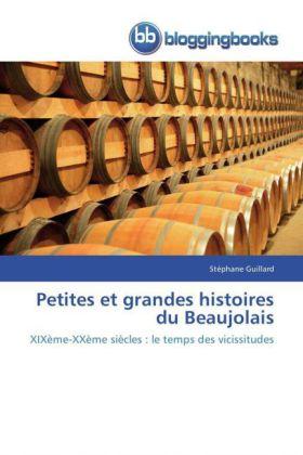 Petites et grandes histoires du Beaujolais - XIXème-XXème siècles : le temps des vicissitudes - Guillard, Stéphane