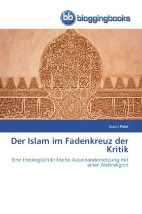 Der Islam im Fadenkreuz der Kritik - Eine theologisch-kritische Auseinandersetzung mit einer Weltreligion - Polat, Ecevit