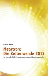 Metatron: Die Zeitenwende im Jahr 2012 - Im Wendekreis der Evolution des menschlichen Bewusstseins - Namira Sanaia