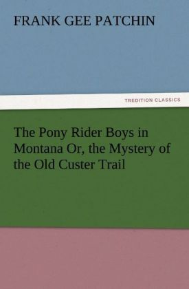 The Pony Rider Boys in Montana Or, the Mystery of the Old Custer Trail als Buch von Frank Gee Patchin - TREDITION CLASSICS