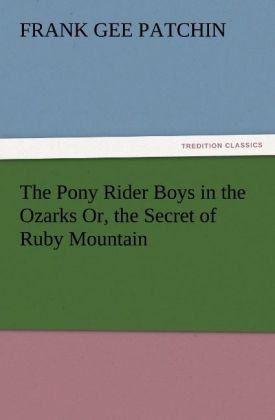 The Pony Rider Boys in the Ozarks Or, the Secret of Ruby Mountain als Buch von Frank Gee Patchin - TREDITION CLASSICS