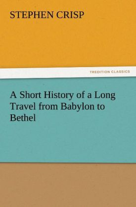 A Short History of a Long Travel from Babylon to Bethel als Buch von Stephen Crisp - TREDITION CLASSICS