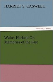 Walter Harland Or, Memories Of The Past - Harriet S. Caswell