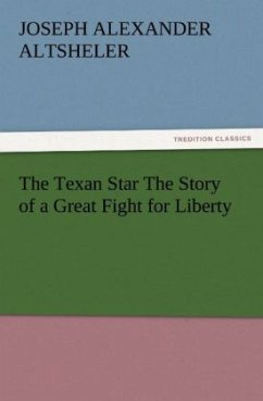 The Texan Star The Story of a Great Fight for Liberty - Altsheler, Joseph A.