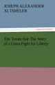 The Texan Star The Story of a Great Fight for Liberty - Joseph A. (Joseph Alexander) Altsheler