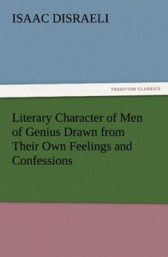 Literary Character of Men of Genius Drawn from Their Own Feelings and Confessions - Disraeli, Isaac
